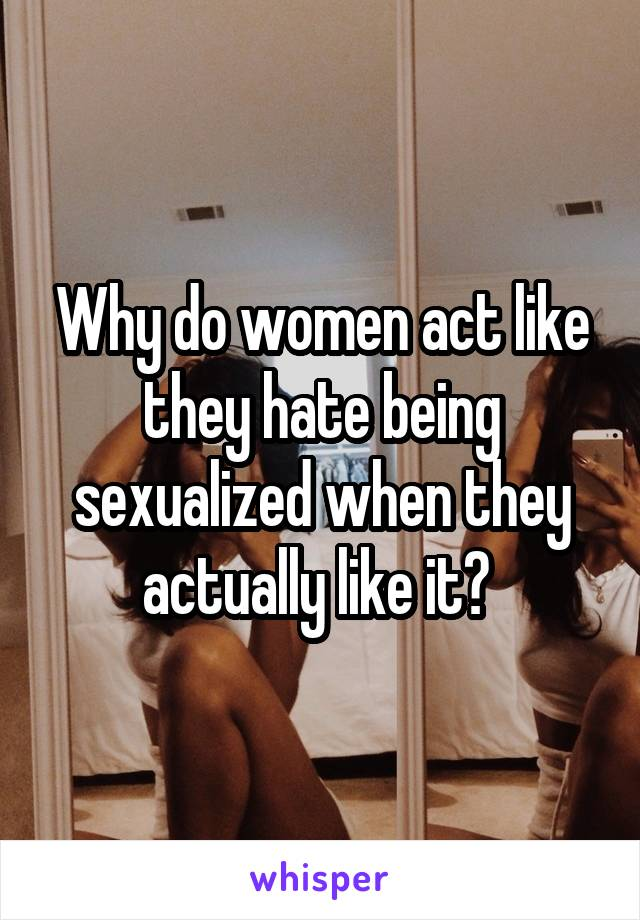 Why do women act like they hate being sexualized when they actually like it?