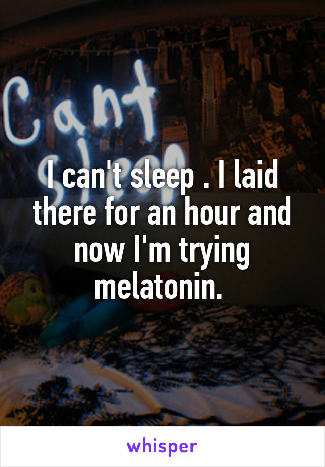 I can't sleep . I laid there for an hour and now I'm trying melatonin.