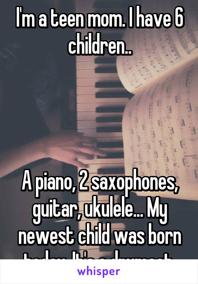 I'm a teen mom. I have 6 children..     A piano, 2 saxophones, guitar, ukulele... My newest child was born today. It's a drumset.