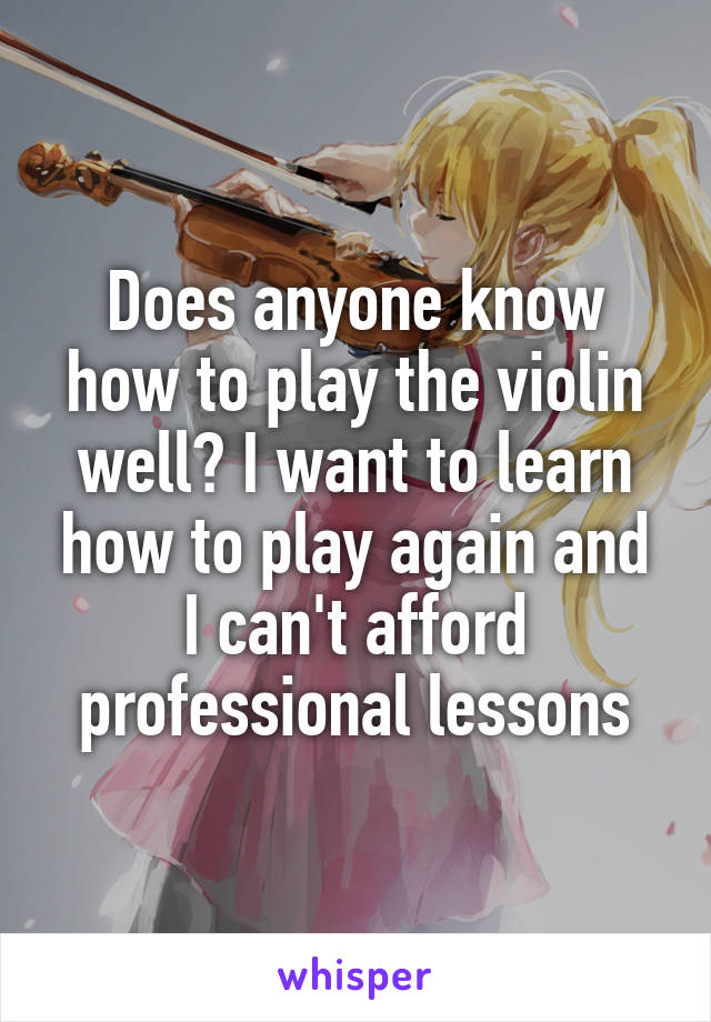 Does anyone know how to play the violin well? I want to learn how to play again and I can't afford professional lessons