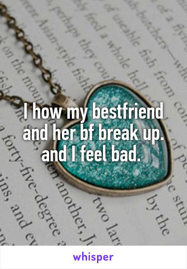 I how my bestfriend and her bf break up. and I feel bad.