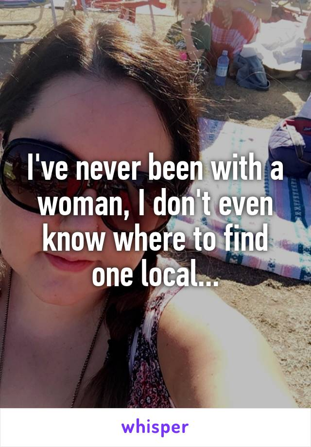 I've never been with a woman, I don't even know where to find one local...