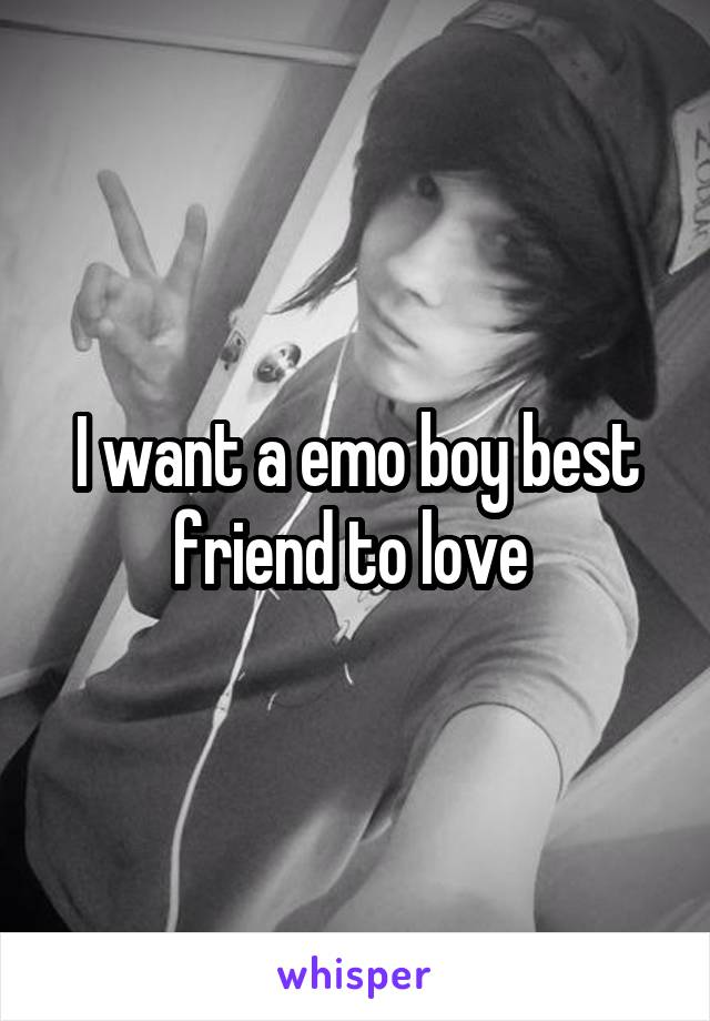 I want a emo boy best friend to love