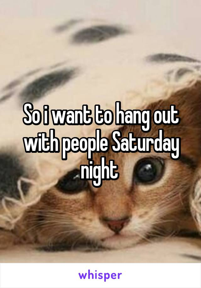So i want to hang out with people Saturday night