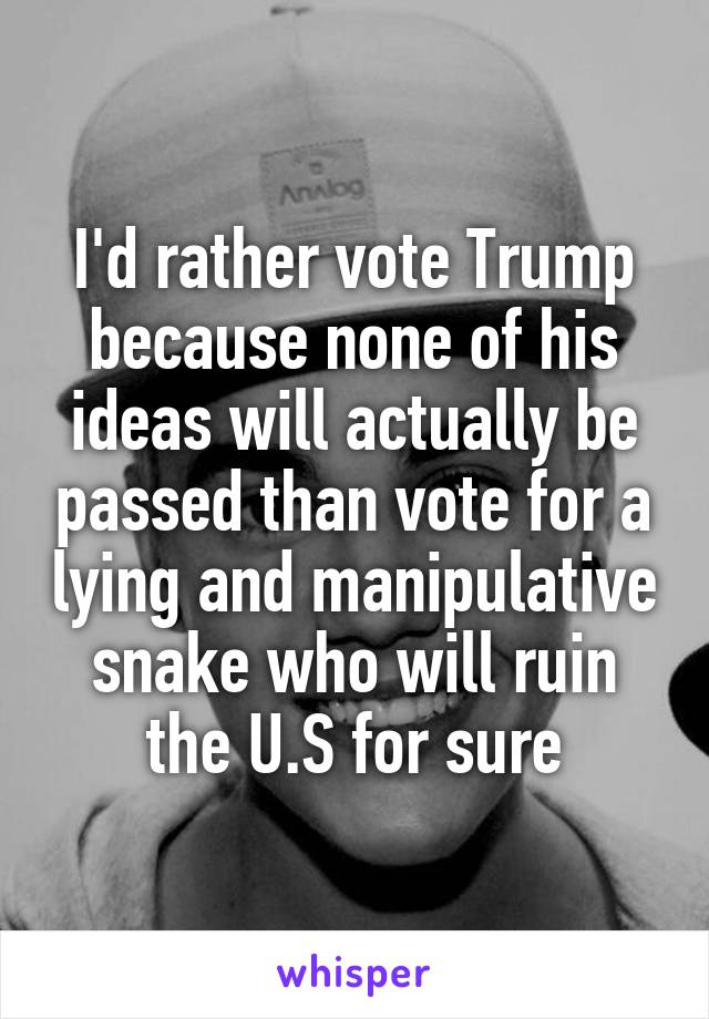 I'd rather vote Trump because none of his ideas will actually be passed than vote for a lying and manipulative snake who will ruin the U.S for sure