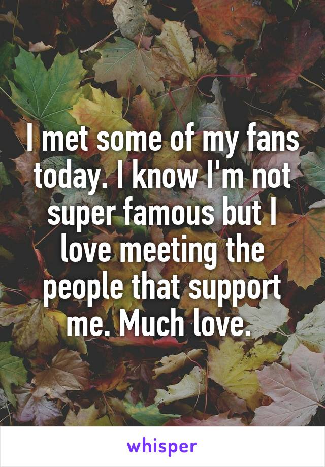 I met some of my fans today. I know I'm not super famous but I love meeting the people that support me. Much love.
