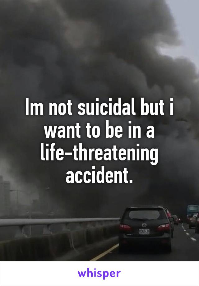 Im not suicidal but i want to be in a life-threatening accident.