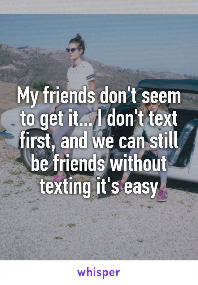 My friends don't seem to get it... I don't text first, and we can still be friends without texting it's easy