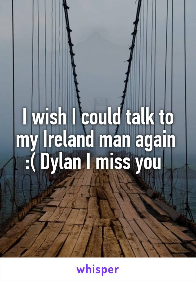 I wish I could talk to my Ireland man again  :( Dylan I miss you