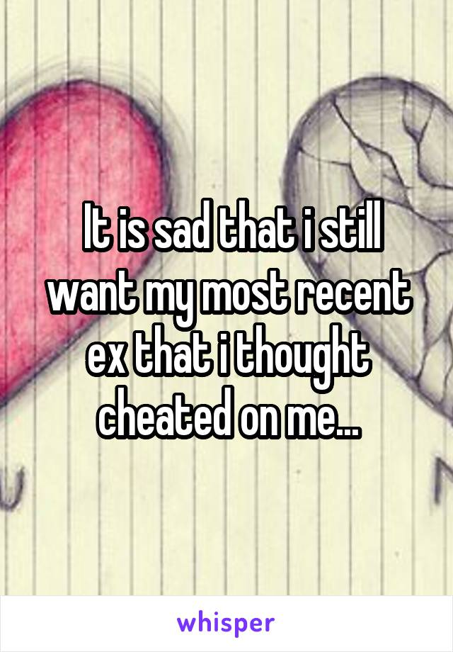 It is sad that i still want my most recent ex that i thought cheated on me...