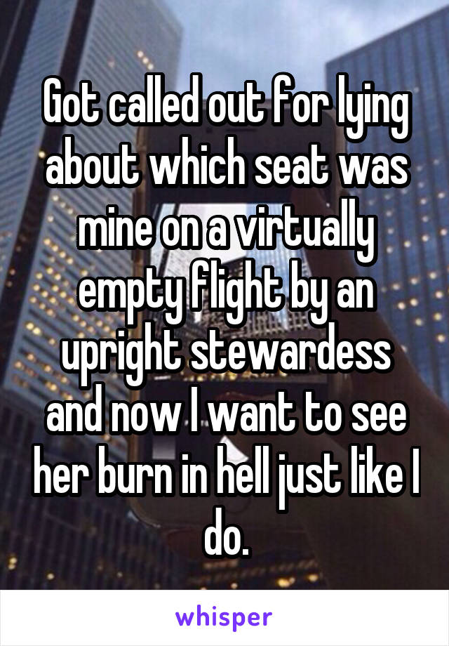 Got called out for lying about which seat was mine on a virtually empty flight by an upright stewardess and now I want to see her burn in hell just like I do.