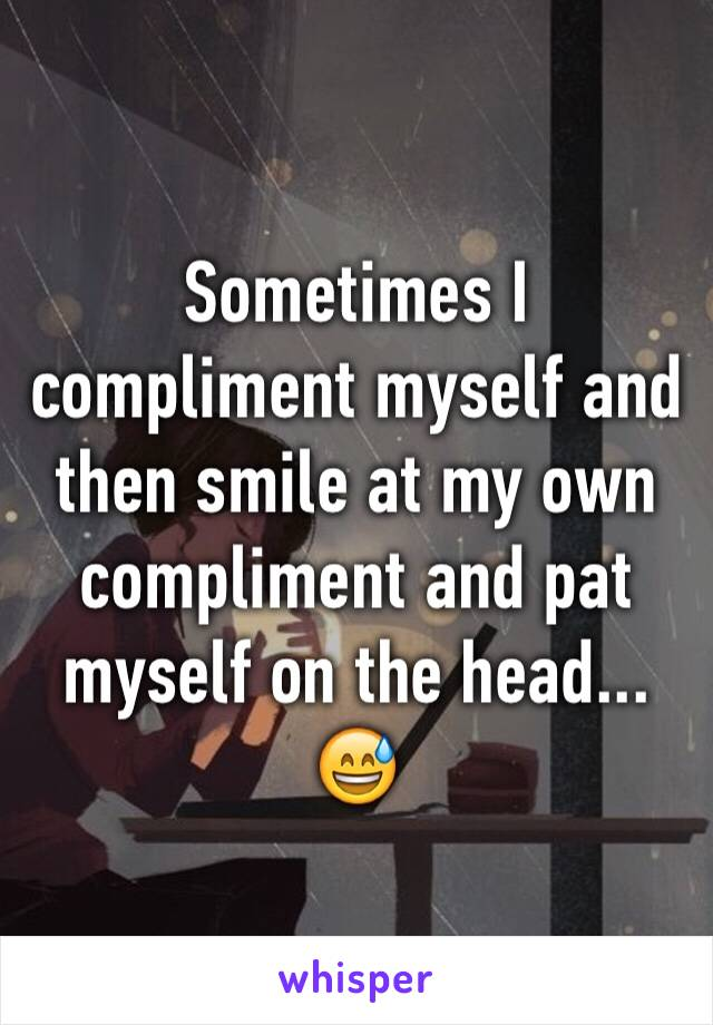 Sometimes I compliment myself and then smile at my own compliment and pat myself on the head... 😅