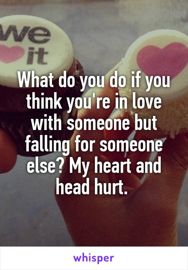 What do you do if you think you're in love with someone but falling for someone else? My heart and head hurt.