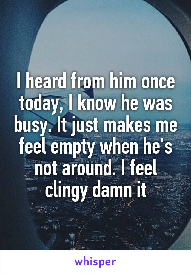 I heard from him once today, I know he was busy. It just makes me feel empty when he's not around. I feel clingy damn it