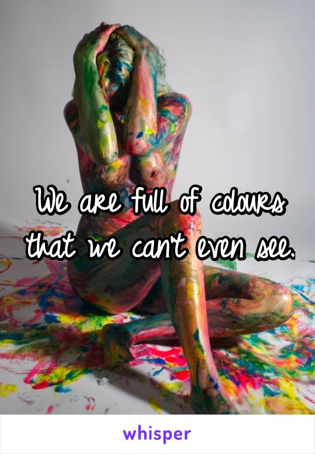 We are full of colours that we can't even see.