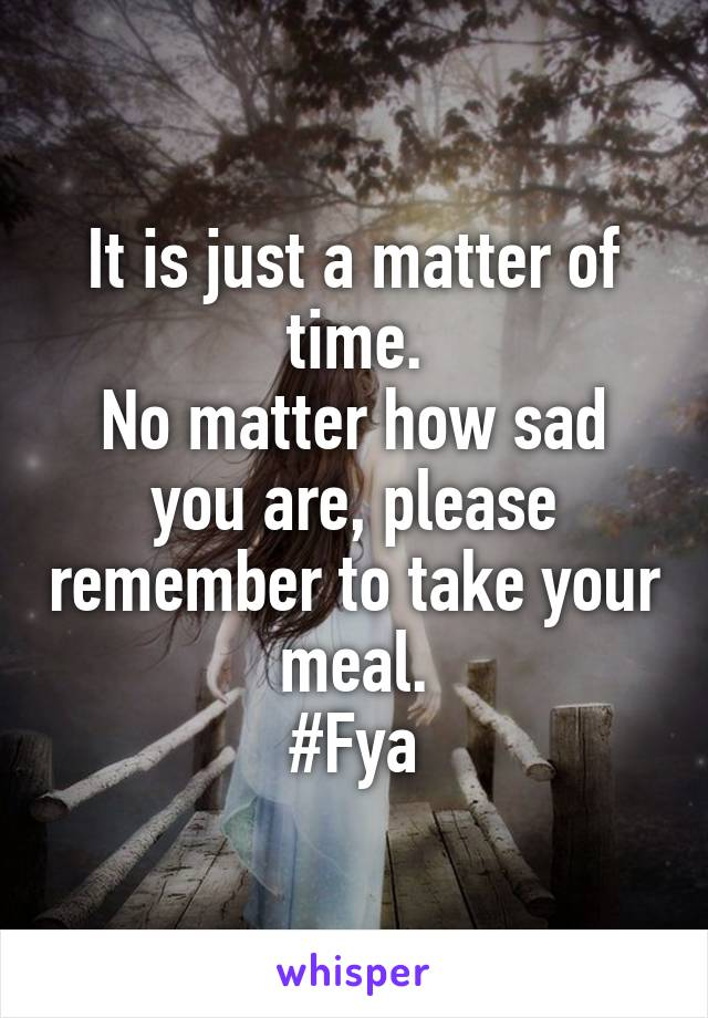 It is just a matter of time. No matter how sad you are, please remember to take your meal. #Fya