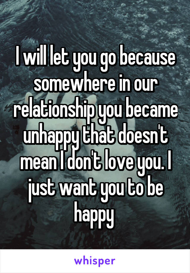 I will let you go because somewhere in our relationship you became unhappy that doesn't mean I don't love you. I just want you to be happy