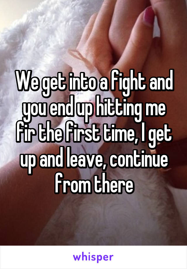 We get into a fight and you end up hitting me fir the first time, I get up and leave, continue from there
