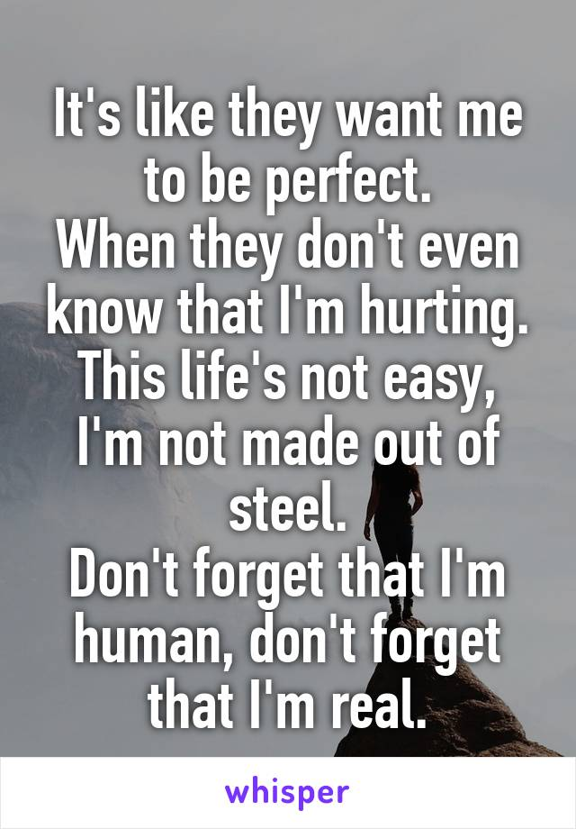 It's like they want me to be perfect. When they don't even know that I'm hurting. This life's not easy, I'm not made out of steel. Don't forget that I'm human, don't forget that I'm real.