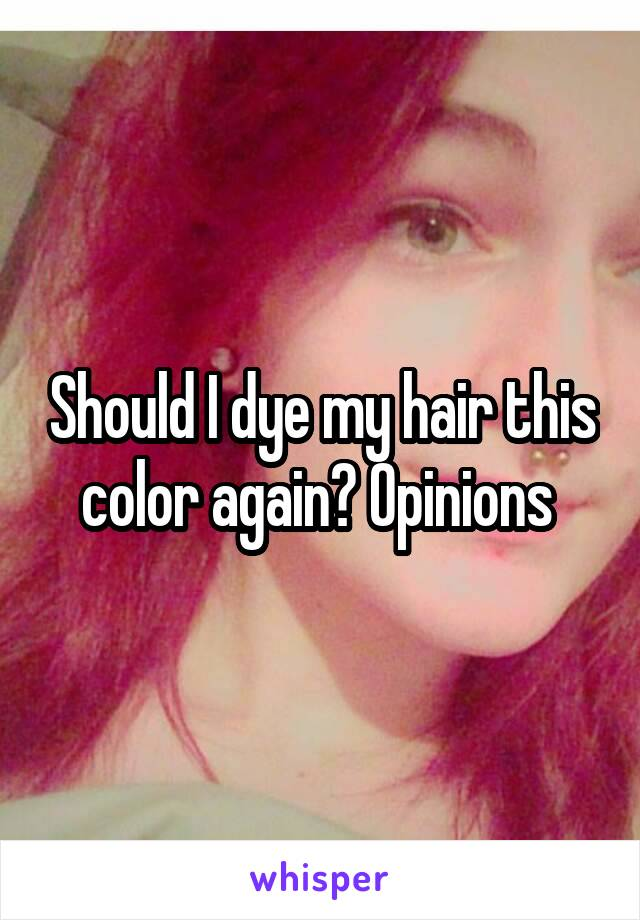 Should I dye my hair this color again? Opinions