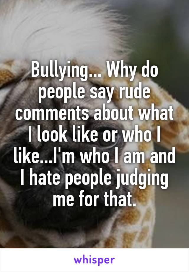 Bullying... Why do people say rude comments about what I look like or who I like...I'm who I am and I hate people judging me for that.