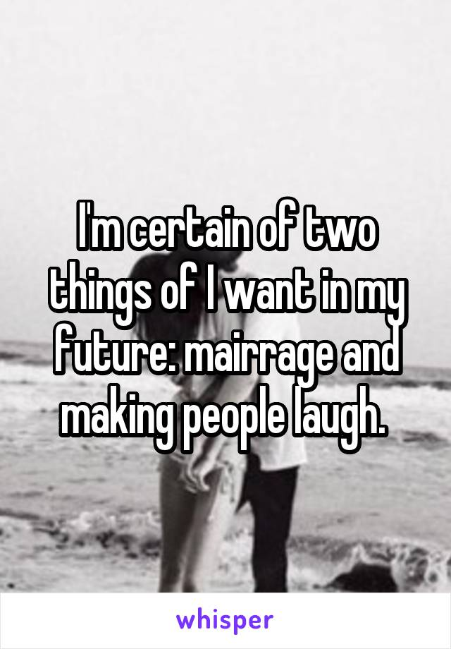 I'm certain of two things of I want in my future: mairrage and making people laugh.