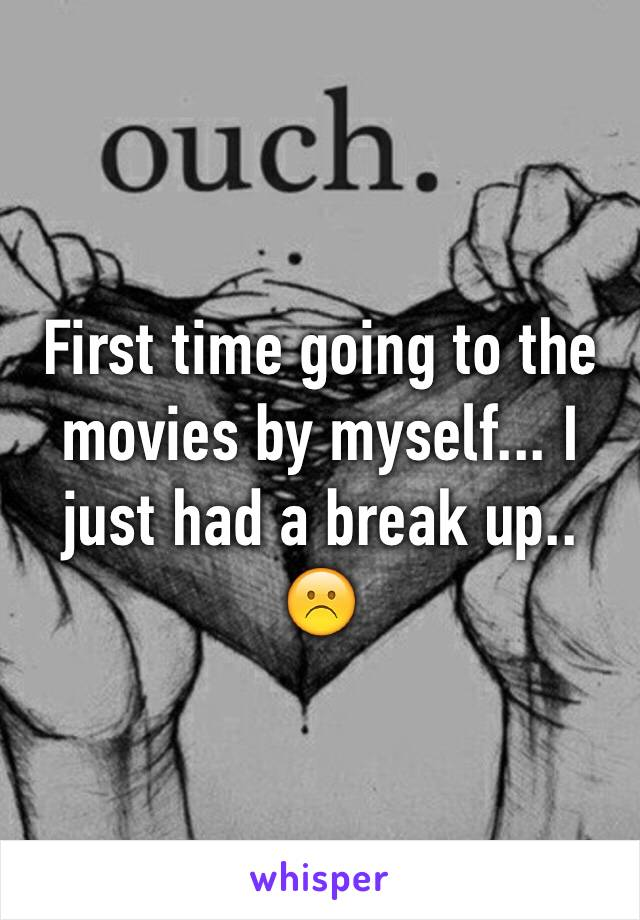 First time going to the movies by myself... I just had a break up.. ☹️