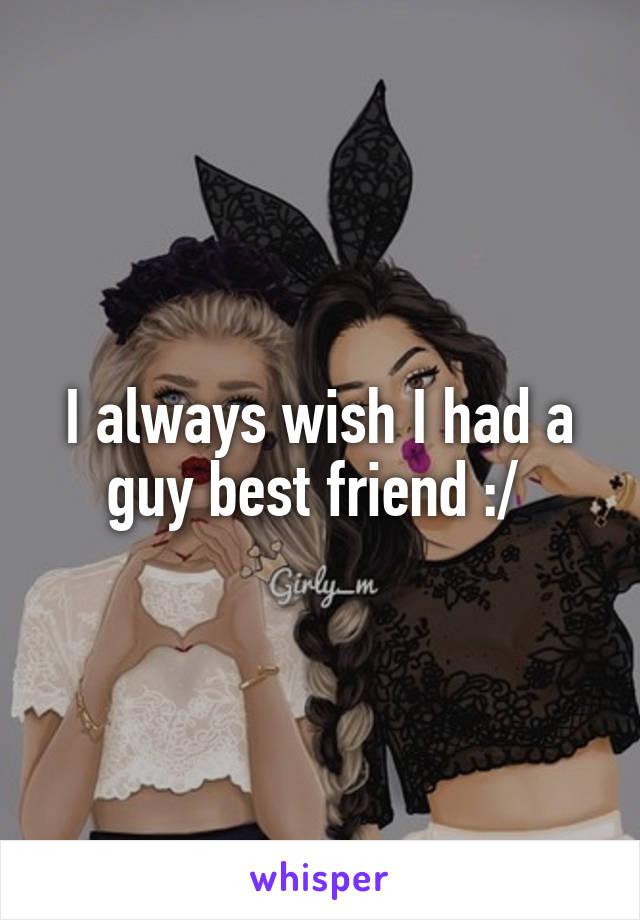 I always wish I had a guy best friend :/