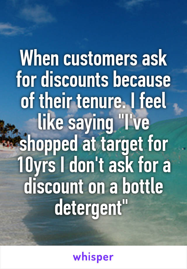 """When customers ask for discounts because of their tenure. I feel like saying """"I've shopped at target for 10yrs I don't ask for a discount on a bottle detergent"""""""