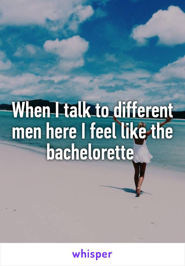 When I talk to different men here I feel like the bachelorette