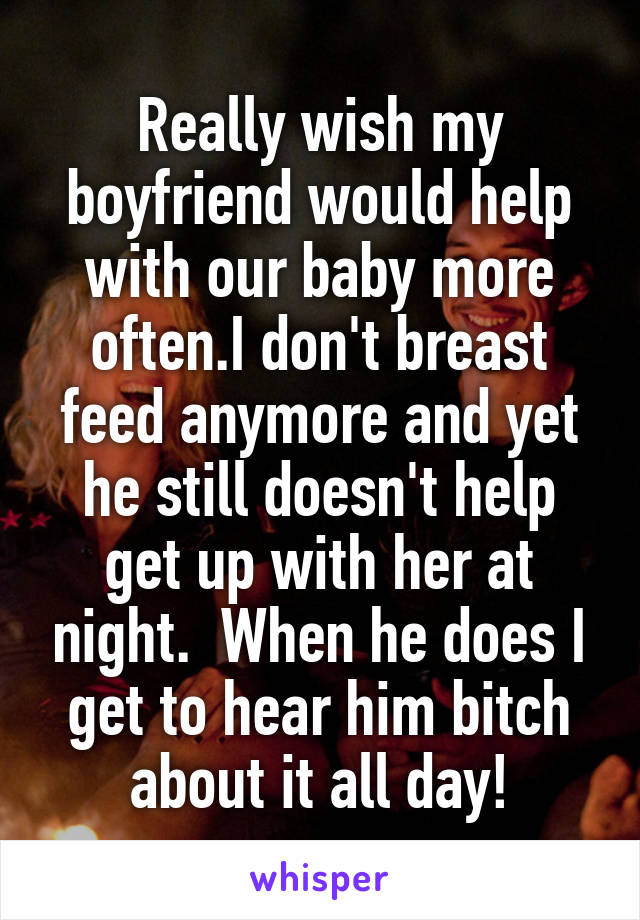 Really wish my boyfriend would help with our baby more often.I don't breast feed anymore and yet he still doesn't help get up with her at night.  When he does I get to hear him bitch about it all day!