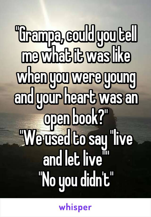 """""""Grampa, could you tell me what it was like when you were young and your heart was an open book?"""" """"We used to say """"live and let live"""""""" """"No you didn't"""""""
