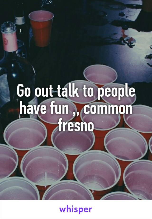 Go out talk to people have fun ,, common fresno