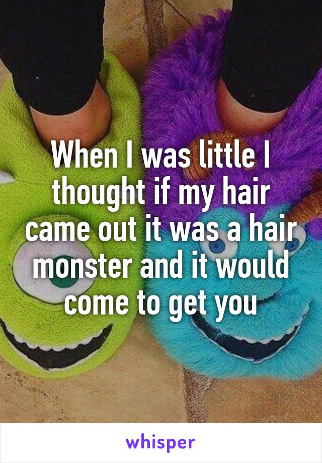 When I was little I thought if my hair came out it was a hair monster and it would come to get you