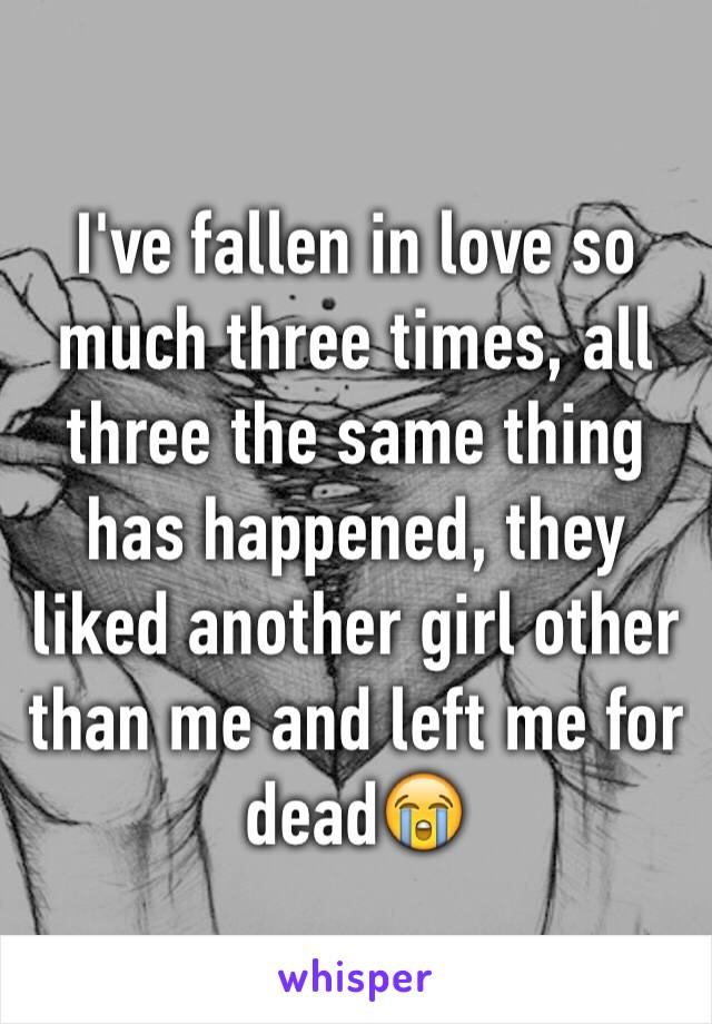I've fallen in love so much three times, all three the same thing has happened, they liked another girl other than me and left me for dead😭