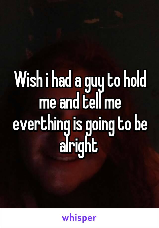 Wish i had a guy to hold me and tell me everthing is going to be alright