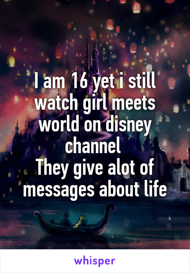 I am 16 yet i still watch girl meets world on disney channel  They give alot of messages about life