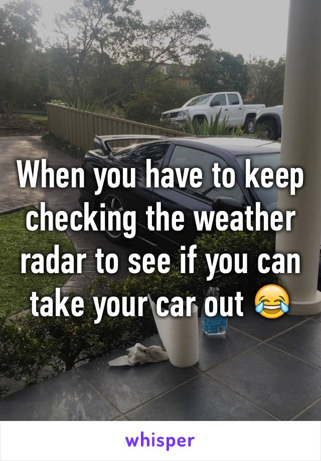 When you have to keep checking the weather radar to see if you can take your car out 😂