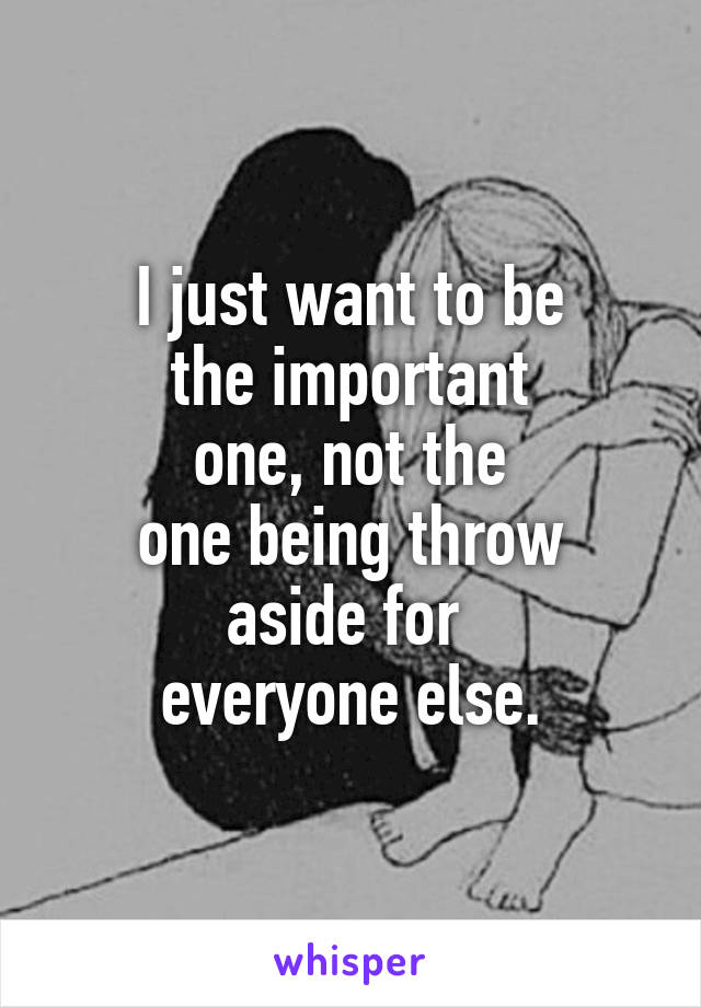 I just want to be  the important  one, not the  one being throw  aside for  everyone else.