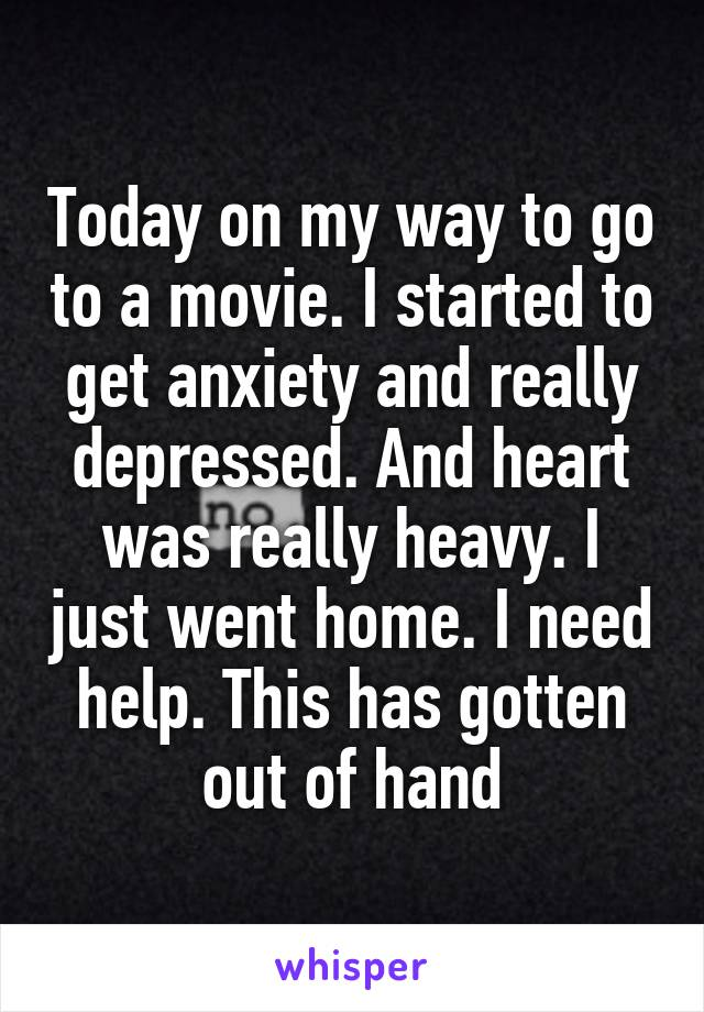 Today on my way to go to a movie. I started to get anxiety and really depressed. And heart was really heavy. I just went home. I need help. This has gotten out of hand