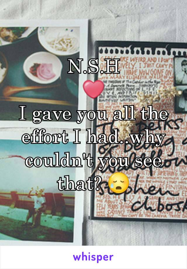 N.S.H ❤ I gave you all the effort I had..why couldn't you see that? 😥