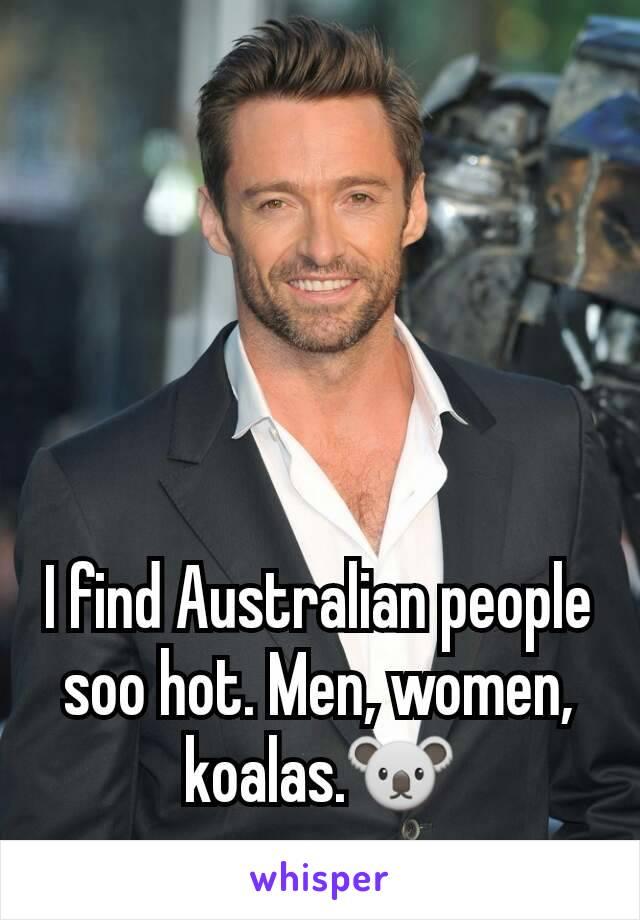 I find Australian people soo hot. Men, women, koalas.🐨