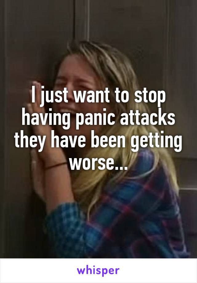 I just want to stop having panic attacks they have been getting worse...