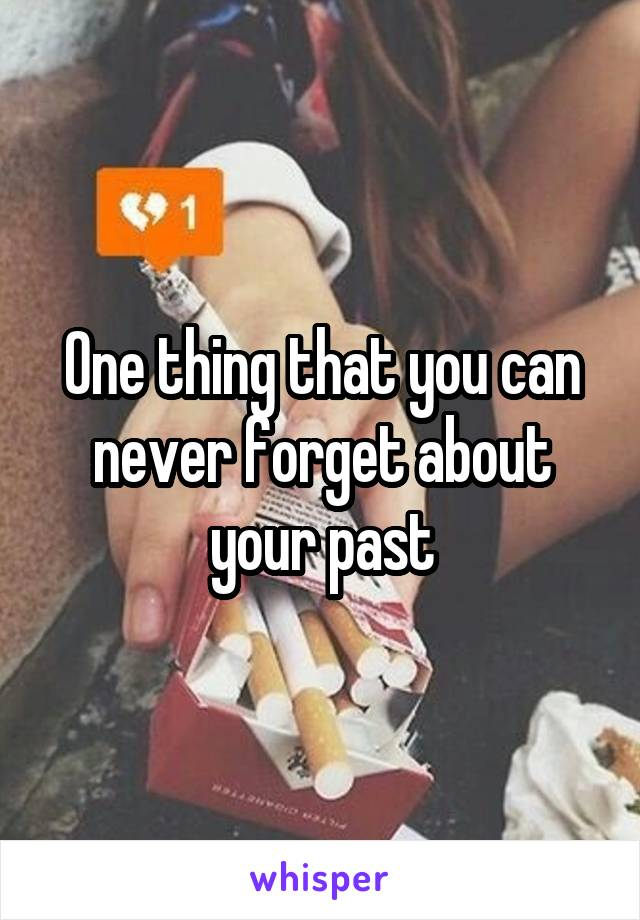 One thing that you can never forget about your past