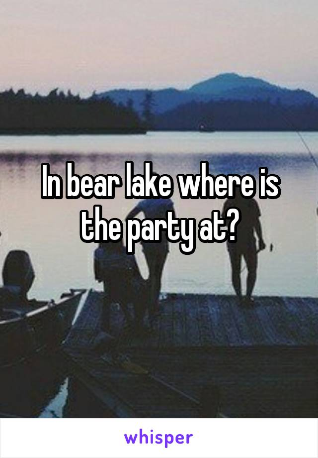 In bear lake where is the party at?