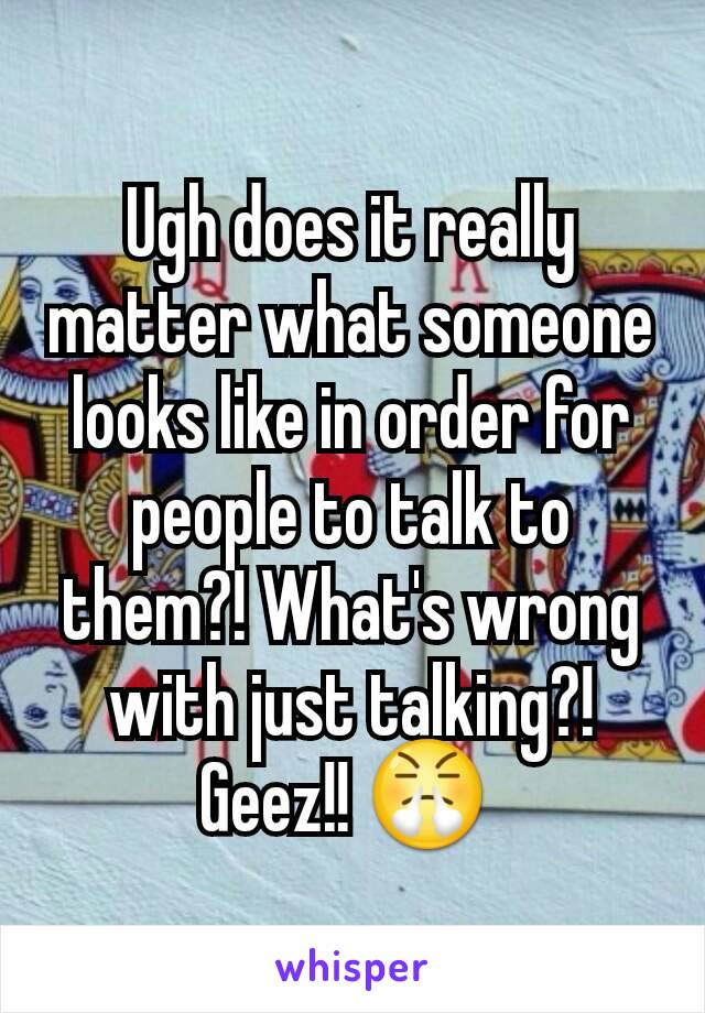 Ugh does it really matter what someone looks like in order for people to talk to them?! What's wrong with just talking?! Geez!! 😤