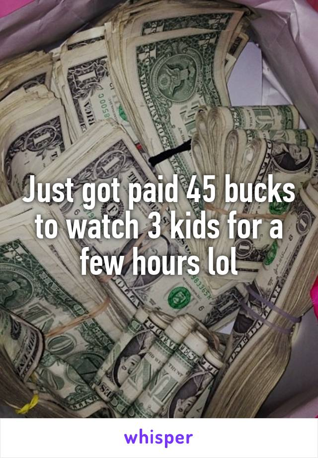 Just got paid 45 bucks to watch 3 kids for a few hours lol