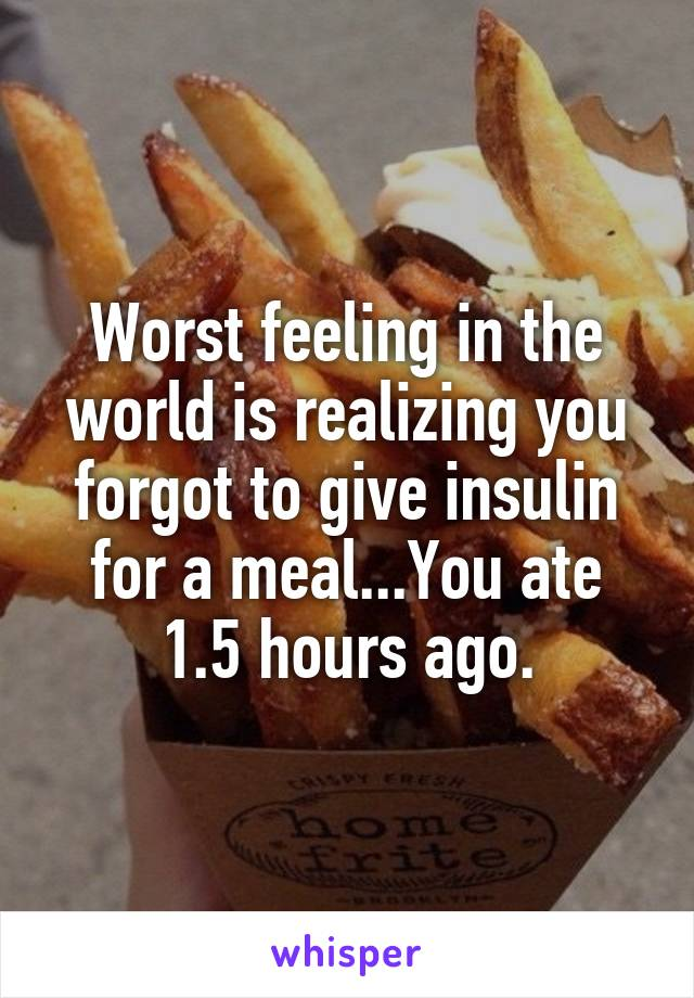 Worst feeling in the world is realizing you forgot to give insulin for a meal...You ate 1.5 hours ago.