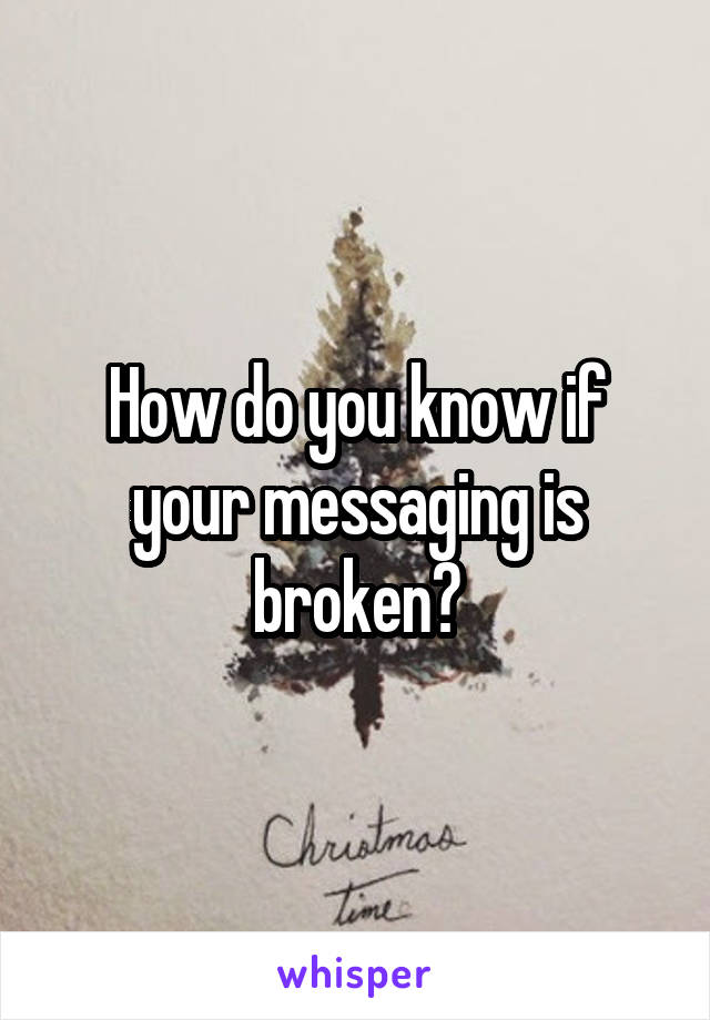 How do you know if your messaging is broken?