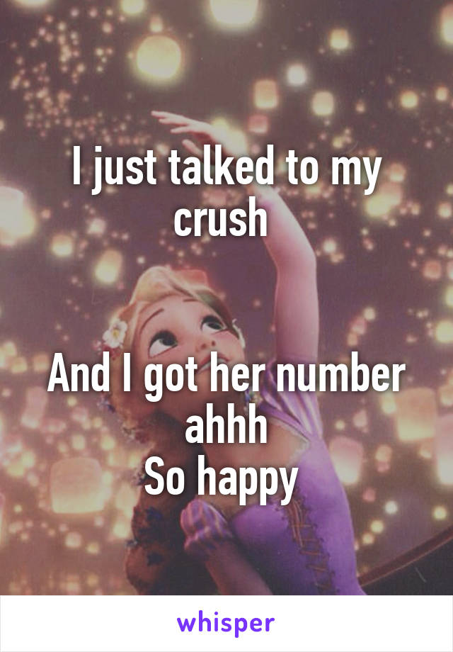 I just talked to my crush    And I got her number ahhh So happy